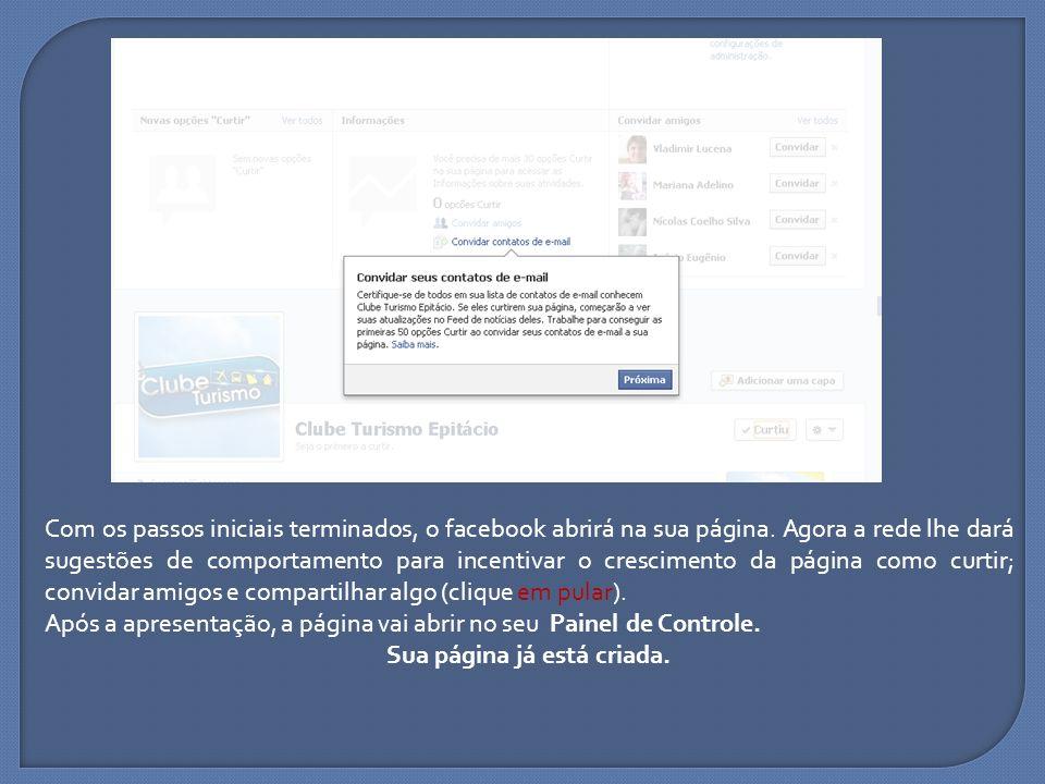 Com os passos iniciais terminados, o facebook abrirá na sua página. Agora a rede lhe dará sugestões de comportamento para incentivar o crescimento da