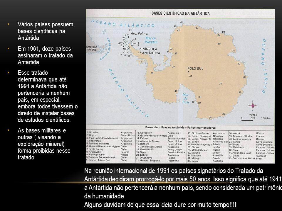 Vários países possuem bases científicas na Antártida Em 1961, doze países assinaram o tratado da Antártida Esse tratado determinava que até 1991 a Antártida não pertenceria a nenhum país, em especial, embora todos tivessem o direito de instalar bases de estudos científicos.