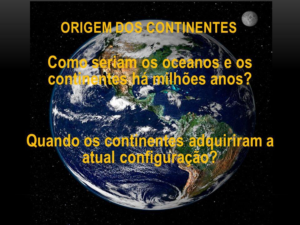 ORIGEM DOS CONTINENTES Como seriam os oceanos e os continentes há milhões anos.