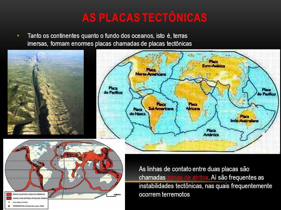 AS PLACAS TECTÔNICAS Tanto os continentes quanto o fundo dos oceanos, isto é, terras imersas, formam enormes placas chamadas de placas tectônicas As linhas de contato entre duas placas são chamadas zonas de atritos.