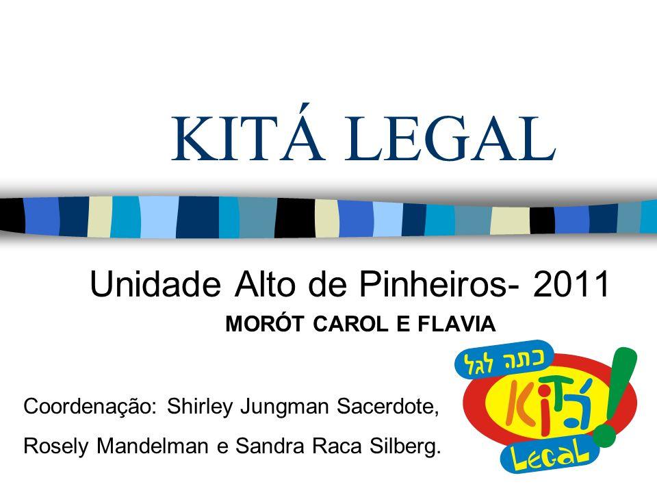 KITÁ LEGAL Unidade Alto de Pinheiros- 2011 MORÓT CAROL E FLAVIA Coordenação: Shirley Jungman Sacerdote, Rosely Mandelman e Sandra Raca Silberg.