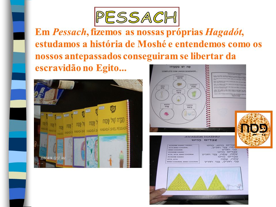 Em Pessach, fizemos as nossas próprias Hagadót, estudamos a história de Moshé e entendemos como os nossos antepassados conseguiram se libertar da escr