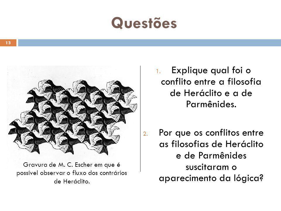 Questões 1. Explique qual foi o conflito entre a filosofia de Heráclito e a de Parmênides. 2. Por que os conflitos entre as filosofias de Heráclito e