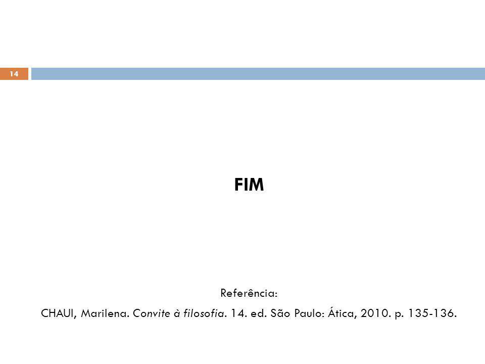 FIM Referência: CHAUI, Marilena. Convite à filosofia. 14. ed. São Paulo: Ática, 2010. p. 135-136. 14