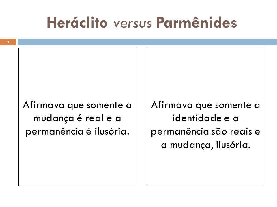 Heráclito versus Parmênides Afirmava que somente a mudança é real e a permanência é ilusória. Afirmava que somente a identidade e a permanência são re