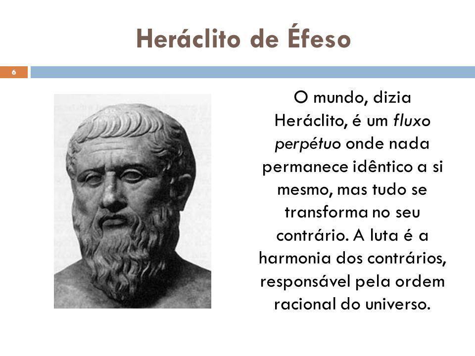 Heráclito de Éfeso O mundo, dizia Heráclito, é um fluxo perpétuo onde nada permanece idêntico a si mesmo, mas tudo se transforma no seu contrário. A l