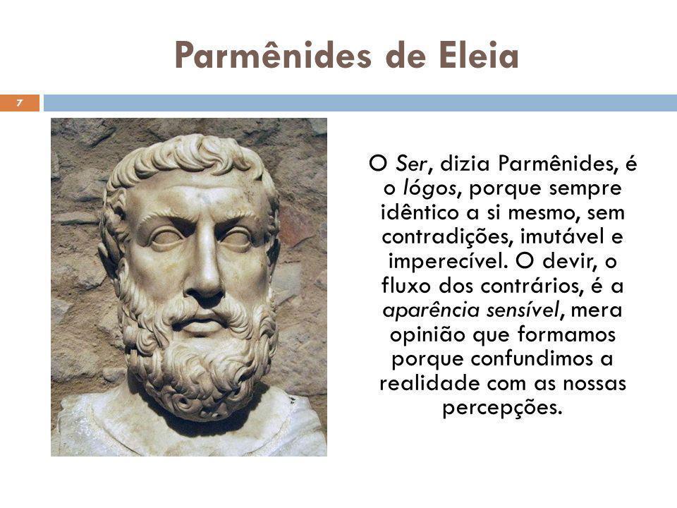 Parmênides de Eleia O Ser, dizia Parmênides, é o lógos, porque sempre idêntico a si mesmo, sem contradições, imutável e imperecível. O devir, o fluxo