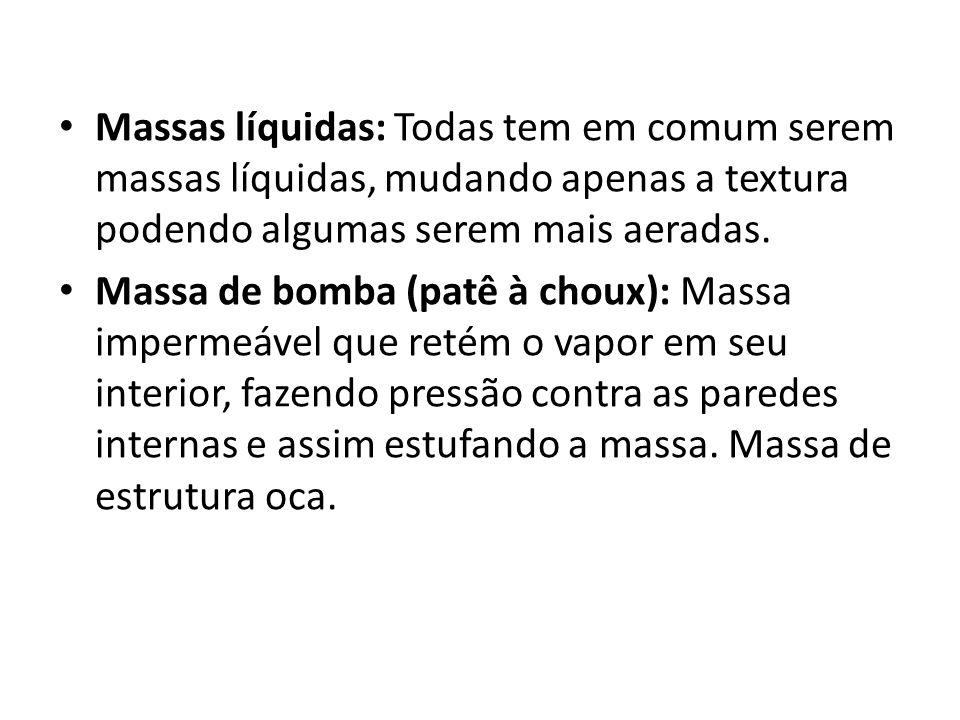 Massas líquidas: Todas tem em comum serem massas líquidas, mudando apenas a textura podendo algumas serem mais aeradas. Massa de bomba (patê à choux):