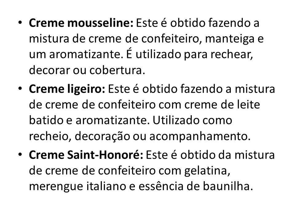 Creme mousseline: Este é obtido fazendo a mistura de creme de confeiteiro, manteiga e um aromatizante. É utilizado para rechear, decorar ou cobertura.