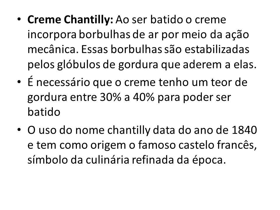 Creme Chantilly: Ao ser batido o creme incorpora borbulhas de ar por meio da ação mecânica. Essas borbulhas são estabilizadas pelos glóbulos de gordur