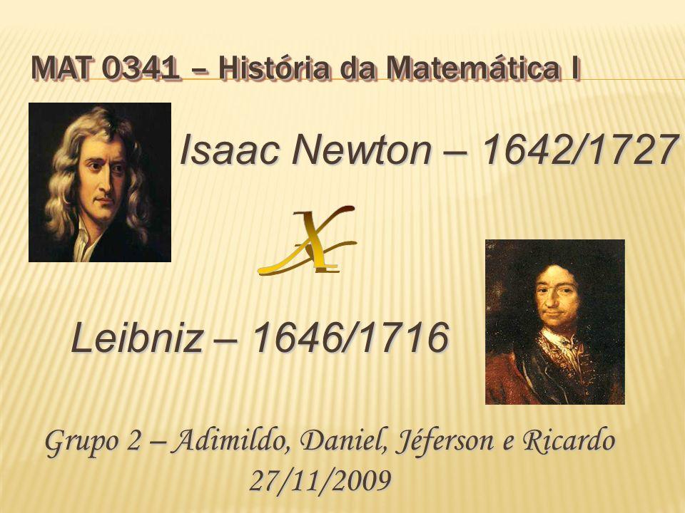 MAT 0341 – História da Matemática I Leibniz – 1646/1716 Isaac Newton – 1642/1727 Grupo 2 – Adimildo, Daniel, Jéferson e Ricardo 27/11/2009