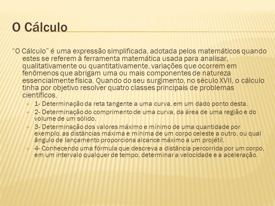 O Cálculo O Cálculo é uma expressão simplificada, adotada pelos matemáticos quando estes se referem à ferramenta matemática usada para analisar, quali
