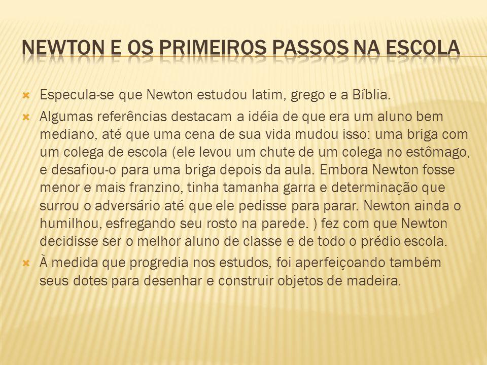 Especula-se que Newton estudou latim, grego e a Bíblia. Algumas referências destacam a idéia de que era um aluno bem mediano, até que uma cena de sua