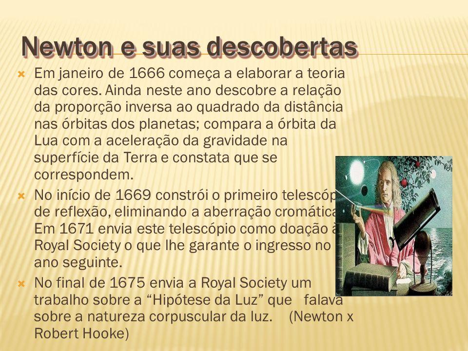 Newton e suas descobertas Em janeiro de 1666 começa a elaborar a teoria das cores. Ainda neste ano descobre a relação da proporção inversa ao quadrado