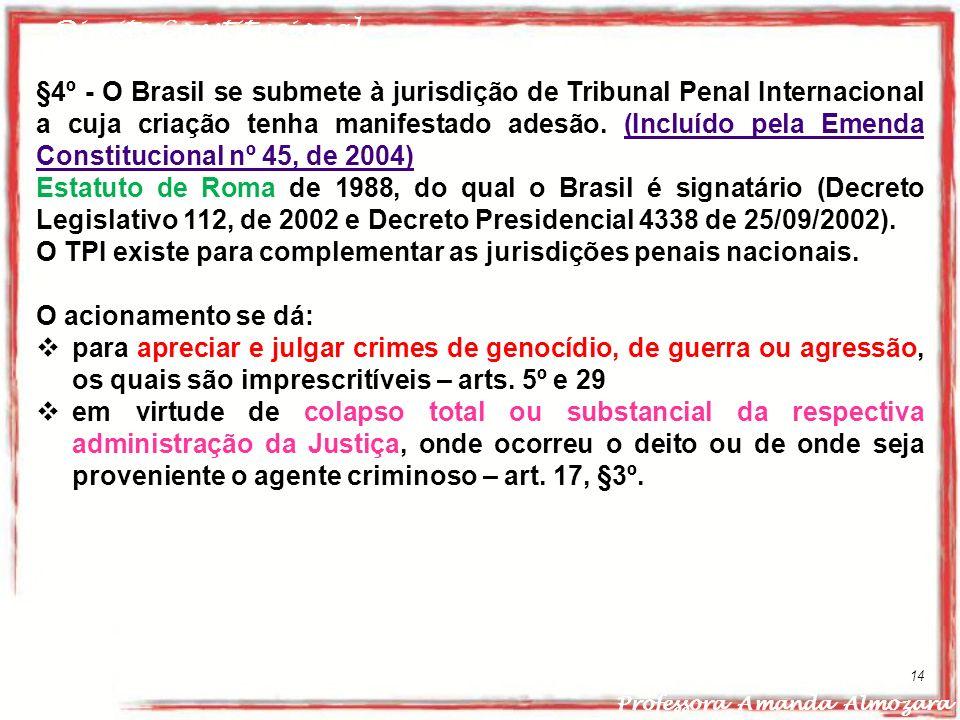 Direito Constitucional Professora Amanda Almozara 14 §4º - O Brasil se submete à jurisdição de Tribunal Penal Internacional a cuja criação tenha manif