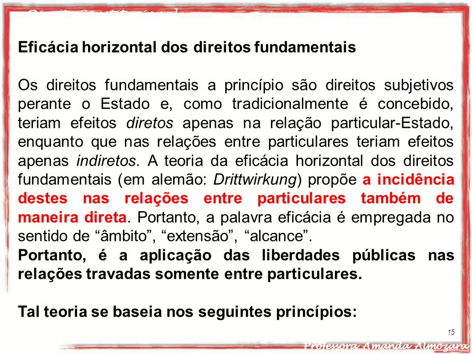 Direito Constitucional Professora Amanda Almozara 15 Eficácia horizontal dos direitos fundamentais Os direitos fundamentais a princípio são direitos s