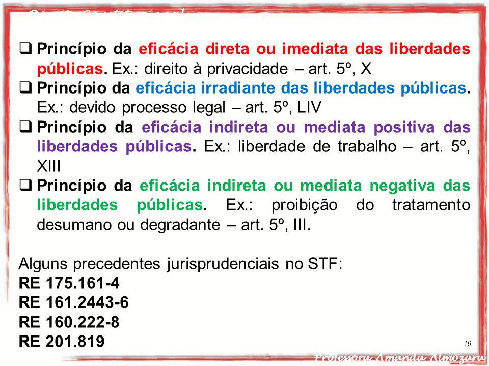 Direito Constitucional Professora Amanda Almozara 16 Princípio da eficácia direta ou imediata das liberdades públicas. Ex.: direito à privacidade – ar