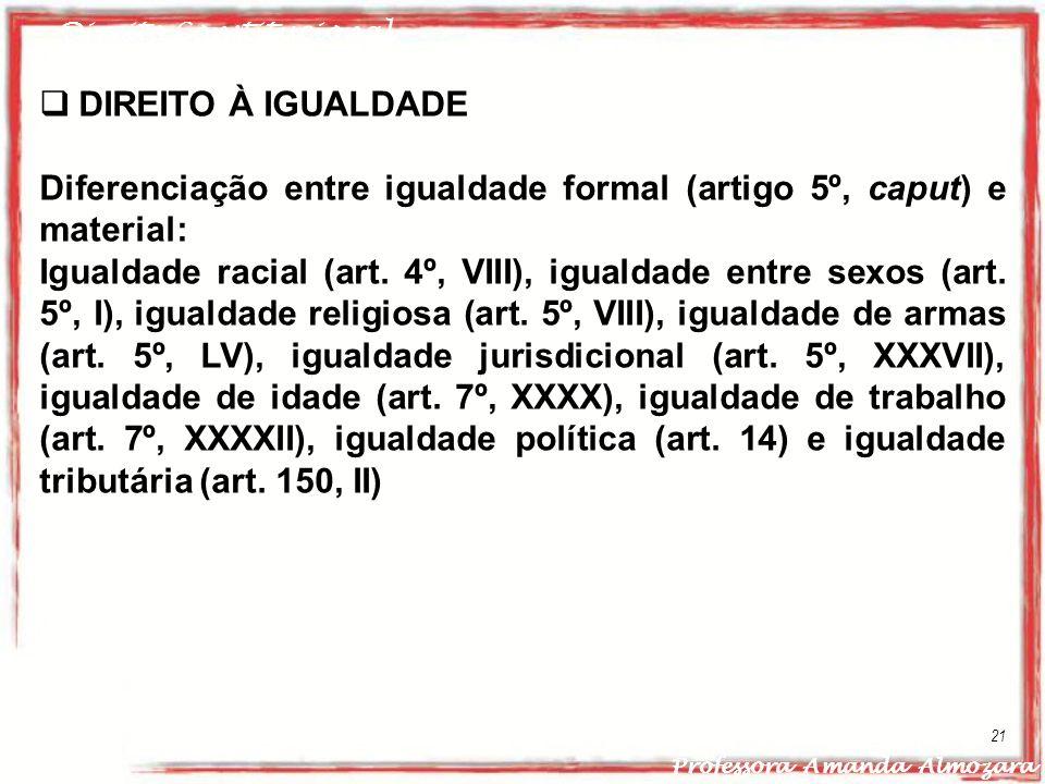 Direito Constitucional Professora Amanda Almozara 21 DIREITO À IGUALDADE Diferenciação entre igualdade formal (artigo 5º, caput) e material: Igualdade