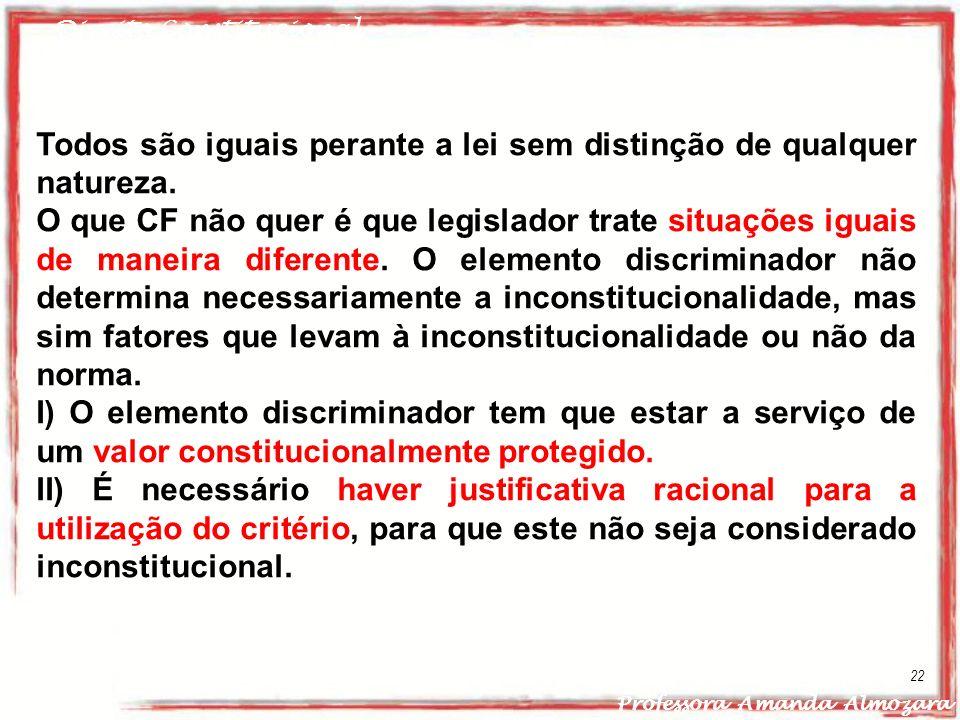 Direito Constitucional Professora Amanda Almozara 22 Todos são iguais perante a lei sem distinção de qualquer natureza. O que CF não quer é que legisl