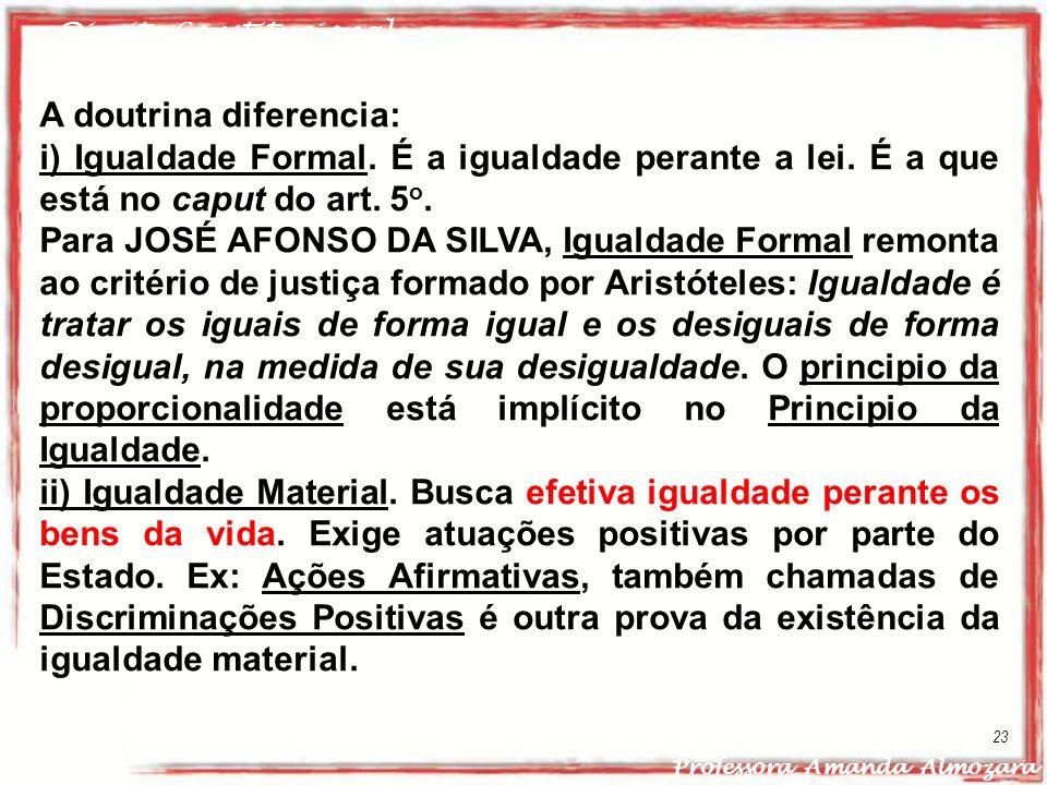 Direito Constitucional Professora Amanda Almozara 23 A doutrina diferencia: i) Igualdade Formal. É a igualdade perante a lei. É a que está no caput do