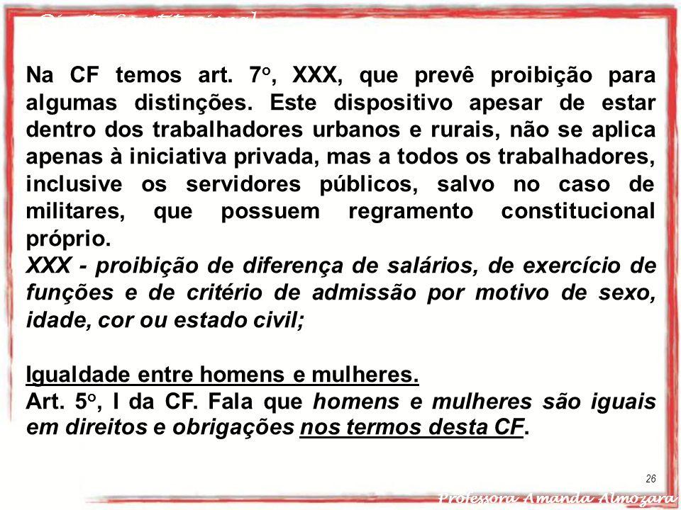 Direito Constitucional Professora Amanda Almozara 26 Na CF temos art. 7 o, XXX, que prevê proibição para algumas distinções. Este dispositivo apesar d