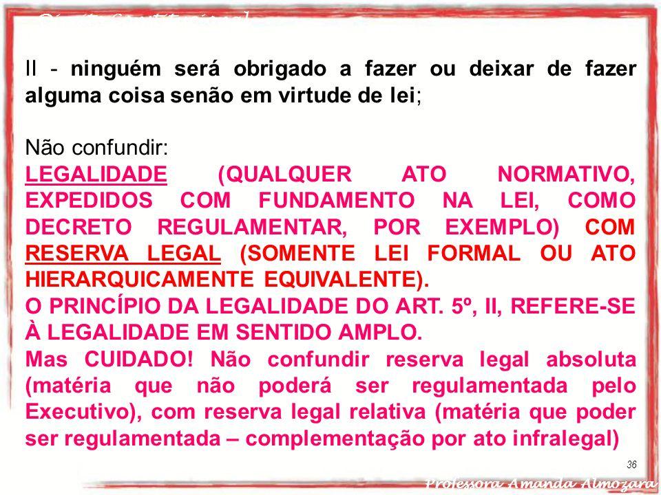 Direito Constitucional Professora Amanda Almozara 36 II - ninguém será obrigado a fazer ou deixar de fazer alguma coisa senão em virtude de lei; Não c
