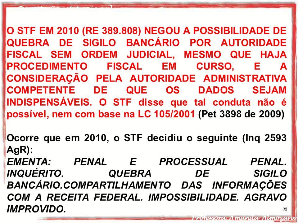 Direito Constitucional Professora Amanda Almozara 38 O STF EM 2010 (RE 389.808) NEGOU A POSSIBILIDADE DE QUEBRA DE SIGILO BANCÁRIO POR AUTORIDADE FISC