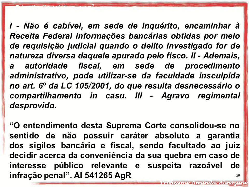 Direito Constitucional Professora Amanda Almozara 39 I - Não é cabível, em sede de inquérito, encaminhar à Receita Federal informações bancárias obtid