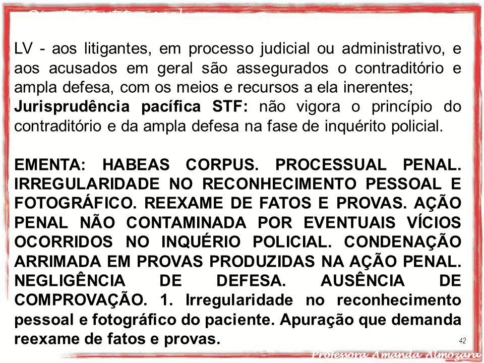 Direito Constitucional Professora Amanda Almozara 42 LV - aos litigantes, em processo judicial ou administrativo, e aos acusados em geral são assegura