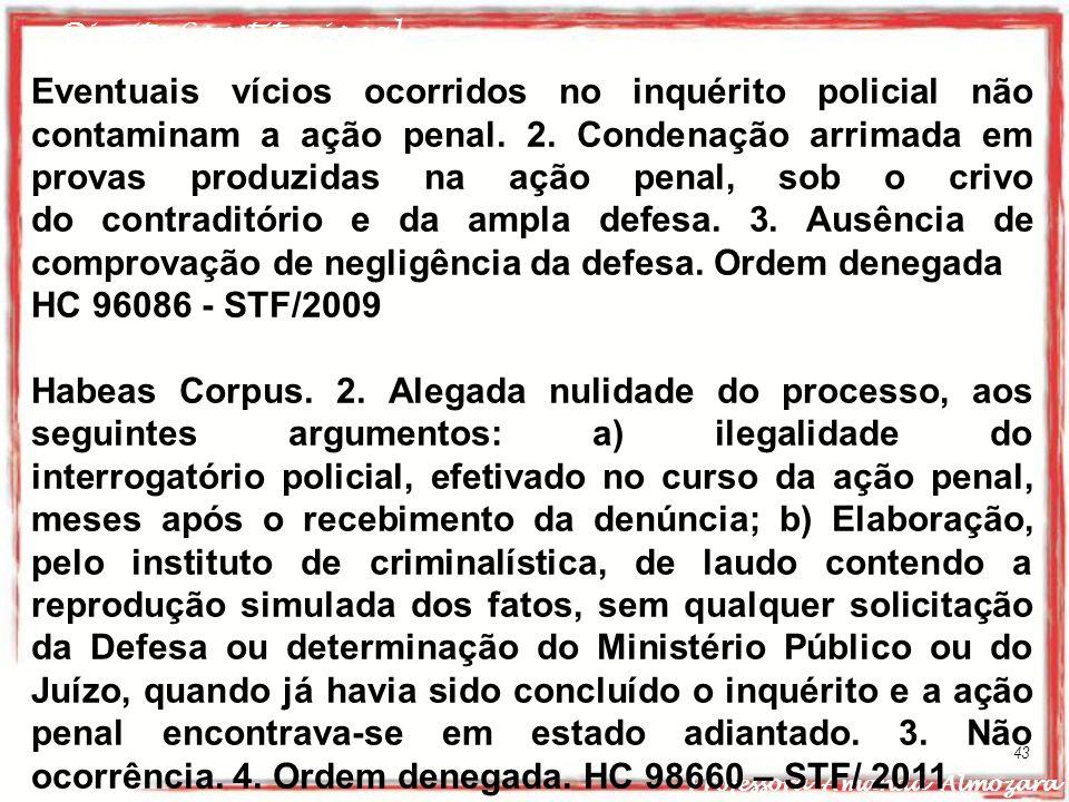 Direito Constitucional Professora Amanda Almozara 43 Eventuais vícios ocorridos no inquérito policial não contaminam a ação penal. 2. Condenação arrim