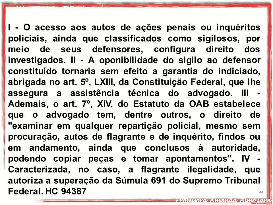 Direito Constitucional Professora Amanda Almozara 44 I - O acesso aos autos de ações penais ou inquéritos policiais, ainda que classificados como sigi