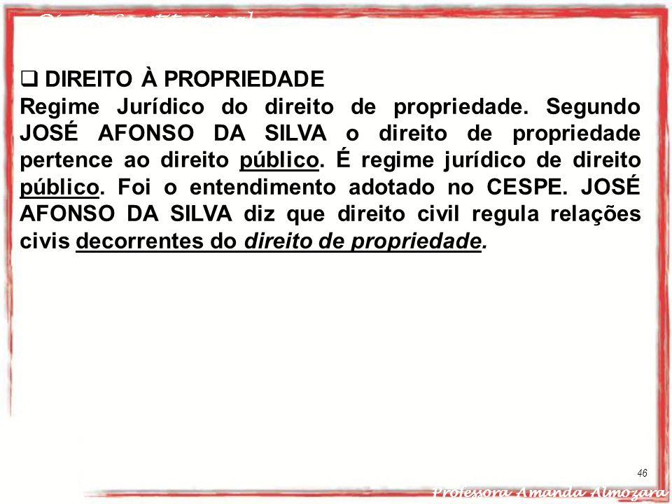 Direito Constitucional Professora Amanda Almozara 46 DIREITO À PROPRIEDADE Regime Jurídico do direito de propriedade. Segundo JOSÉ AFONSO DA SILVA o d