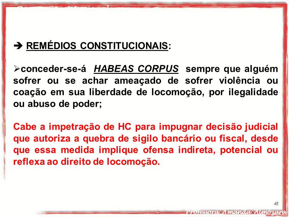 Direito Constitucional Professora Amanda Almozara 48 REMÉDIOS CONSTITUCIONAIS: conceder-se-á HABEAS CORPUS sempre que alguém sofrer ou se achar ameaça
