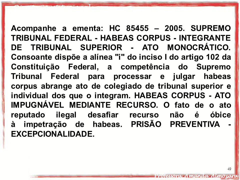 Direito Constitucional Professora Amanda Almozara 49 Acompanhe a ementa: HC 85455 – 2005. SUPREMO TRIBUNAL FEDERAL - HABEAS CORPUS - INTEGRANTE DE TRI