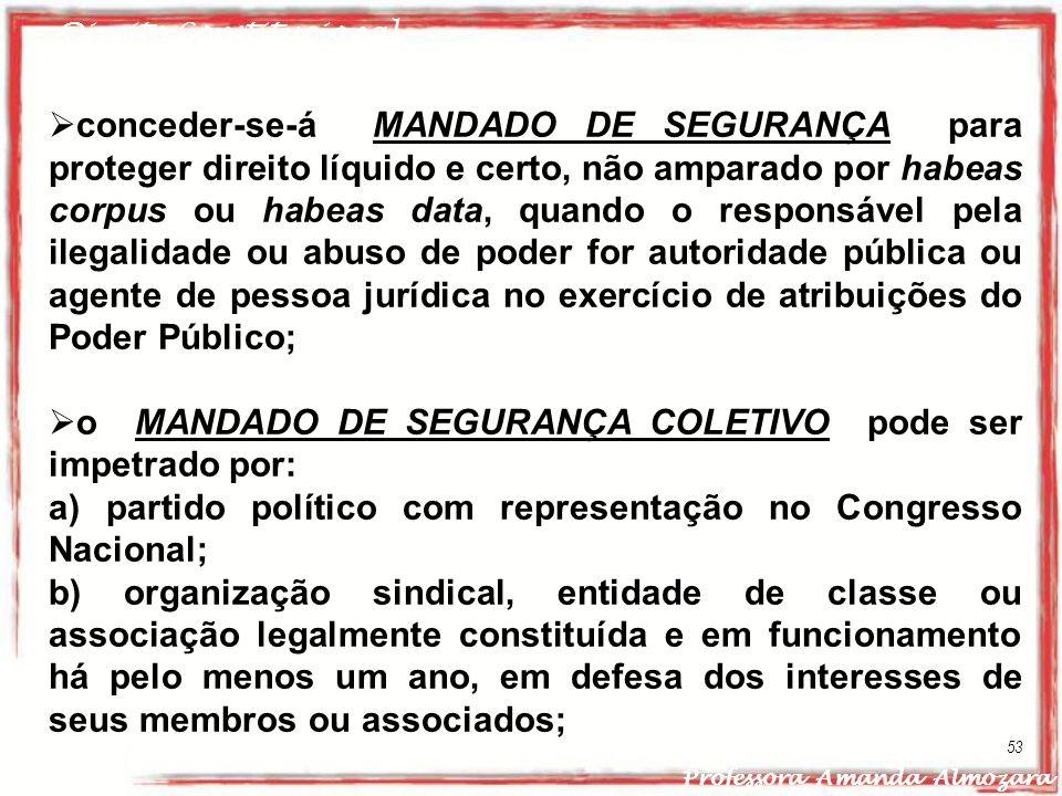 Direito Constitucional Professora Amanda Almozara 53 conceder-se-á MANDADO DE SEGURANÇA para proteger direito líquido e certo, não amparado por habeas