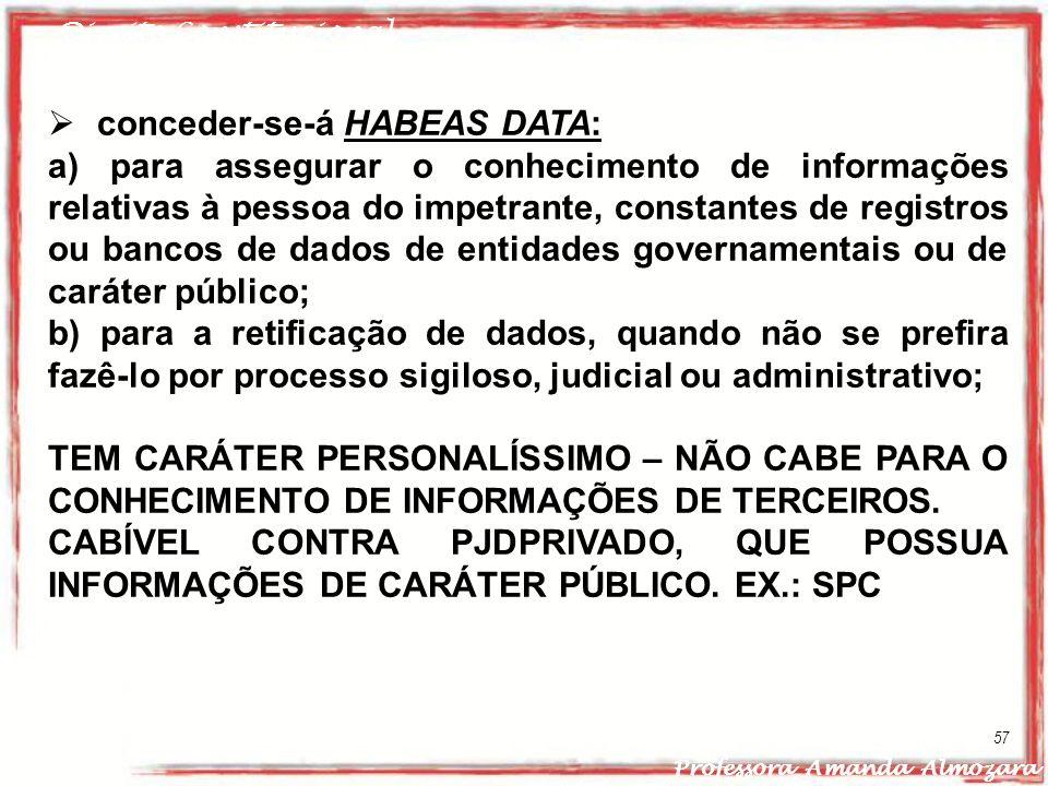 Direito Constitucional Professora Amanda Almozara 57 conceder-se-á HABEAS DATA: a) para assegurar o conhecimento de informações relativas à pessoa do