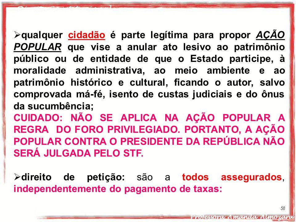 Direito Constitucional Professora Amanda Almozara 58 qualquer cidadão é parte legítima para propor AÇÃO POPULAR que vise a anular ato lesivo ao patrim