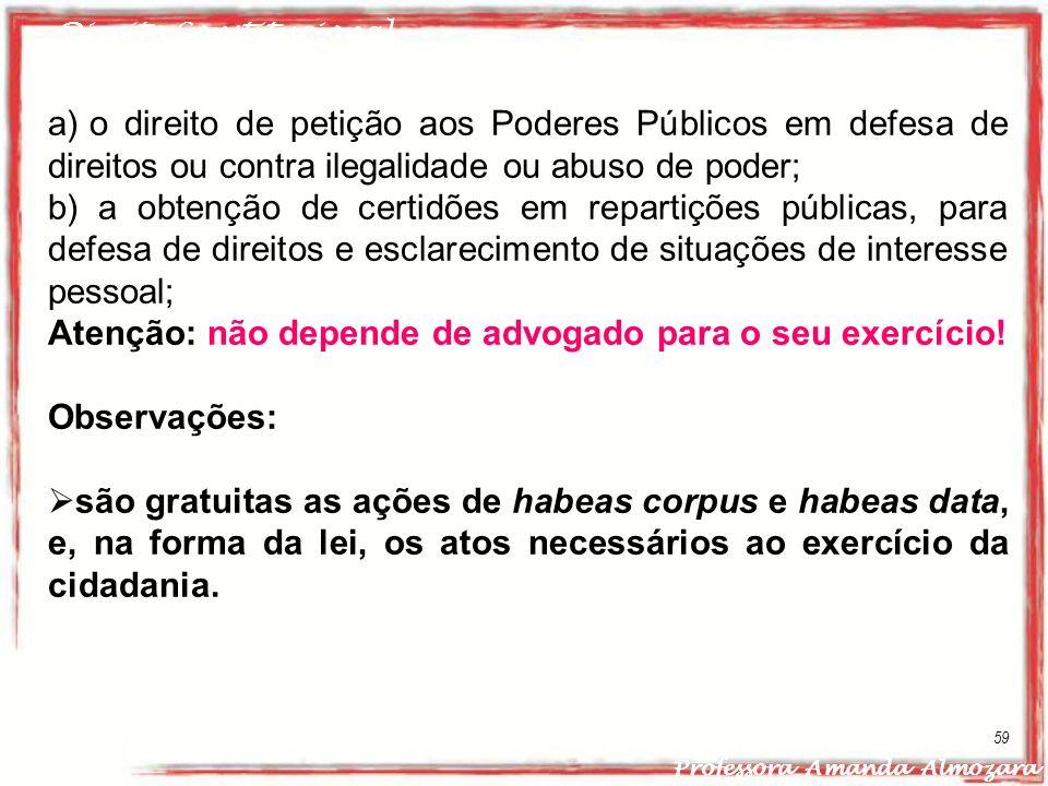 Direito Constitucional Professora Amanda Almozara 59 a) o direito de petição aos Poderes Públicos em defesa de direitos ou contra ilegalidade ou abuso