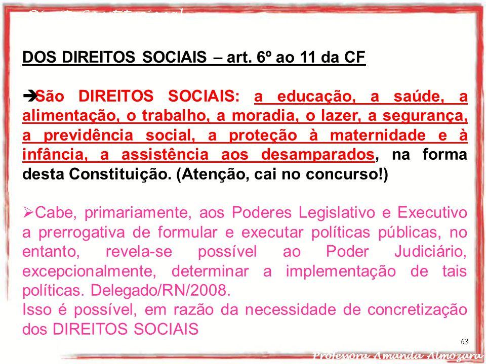 Direito Constitucional Professora Amanda Almozara 63 DOS DIREITOS SOCIAIS – art. 6º ao 11 da CF São DIREITOS SOCIAIS: a educação, a saúde, a alimentaç
