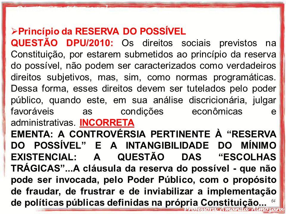 Direito Constitucional Professora Amanda Almozara 64 Princípio da RESERVA DO POSSÍVEL QUESTÃO DPU/2010: Os direitos sociais previstos na Constituição,