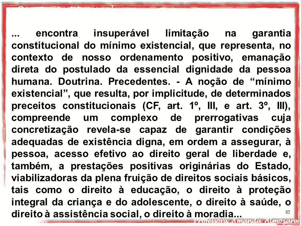 Direito Constitucional Professora Amanda Almozara 65... encontra insuperável limitação na garantia constitucional do mínimo existencial, que represent