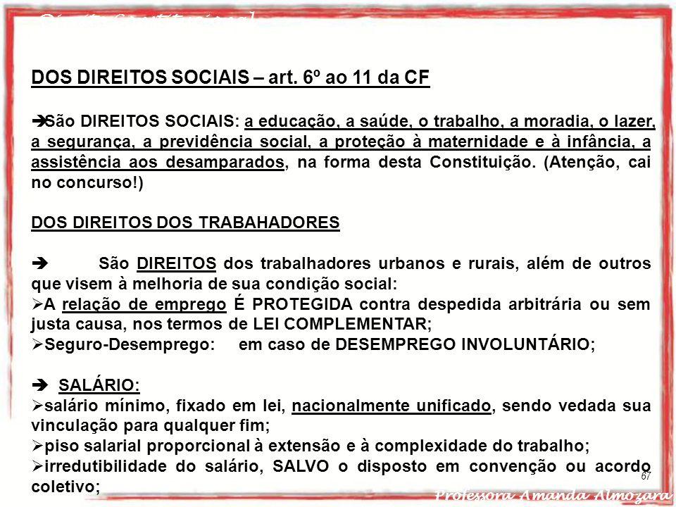Direito Constitucional Professora Amanda Almozara 67 DOS DIREITOS SOCIAIS – art. 6º ao 11 da CF São DIREITOS SOCIAIS: a educação, a saúde, o trabalho,