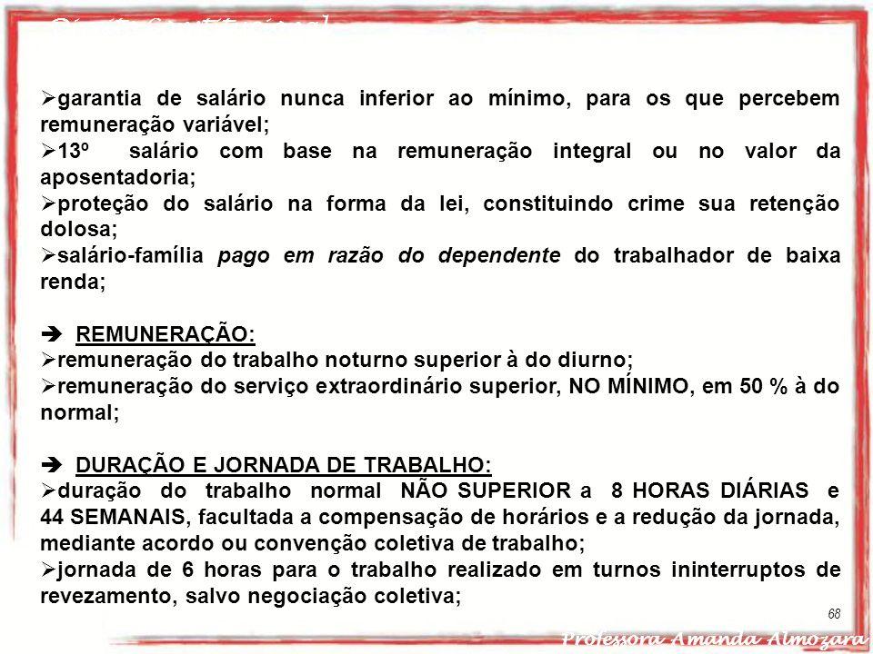 Direito Constitucional Professora Amanda Almozara 68 garantia de salário nunca inferior ao mínimo, para os que percebem remuneração variável; 13º salá