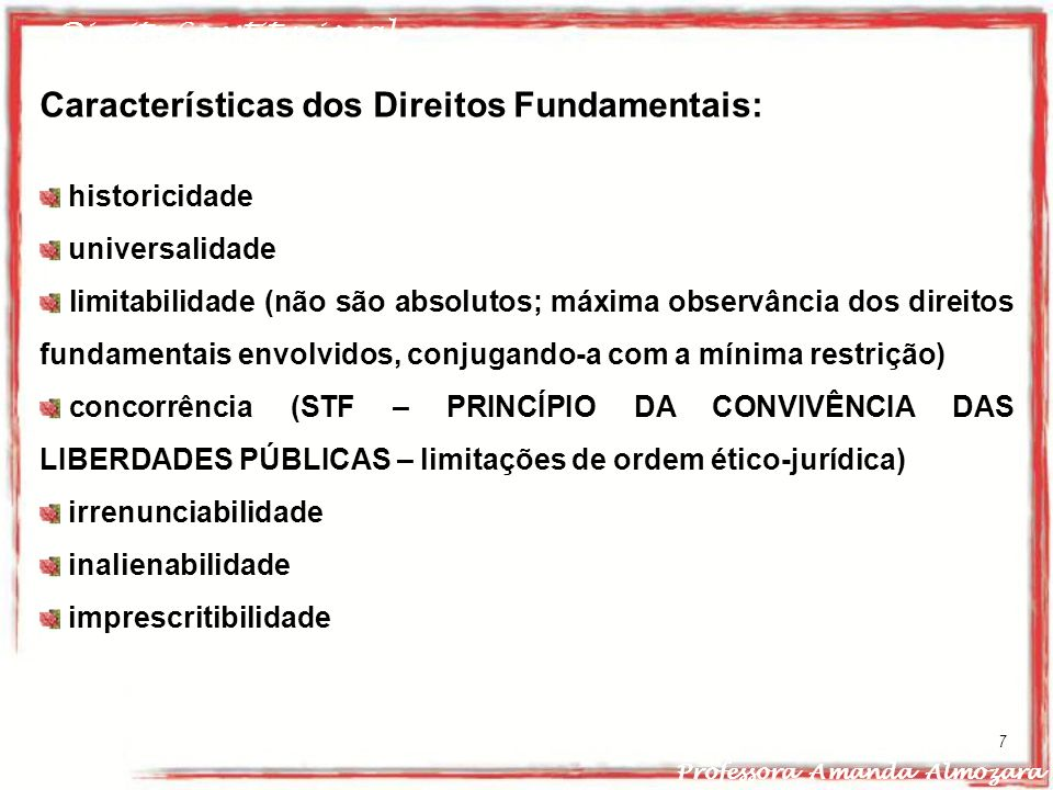 Direito Constitucional Professora Amanda Almozara 7 Características dos Direitos Fundamentais: historicidade universalidade limitabilidade (não são ab
