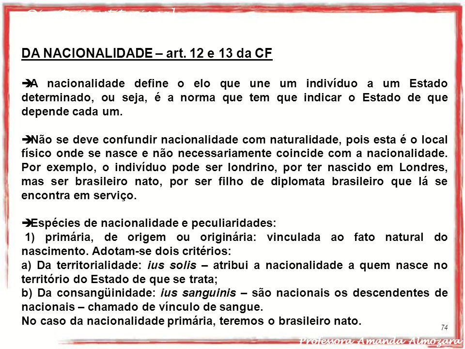 Direito Constitucional Professora Amanda Almozara 74 DA NACIONALIDADE – art. 12 e 13 da CF A nacionalidade define o elo que une um indivíduo a um Esta