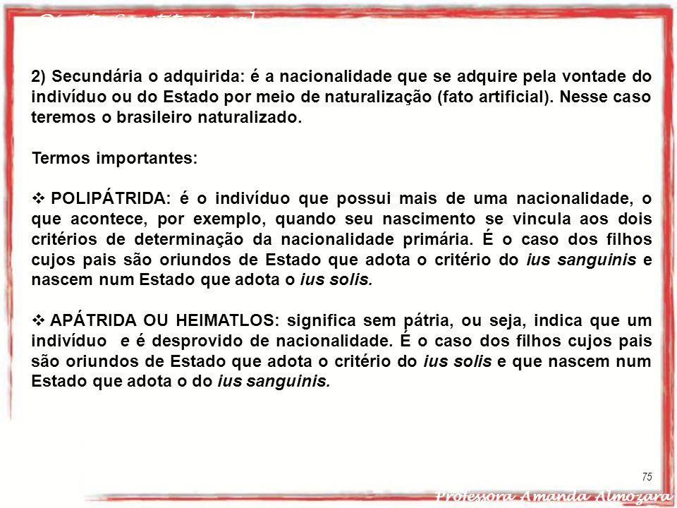 Direito Constitucional Professora Amanda Almozara 75 2) Secundária o adquirida: é a nacionalidade que se adquire pela vontade do indivíduo ou do Estad