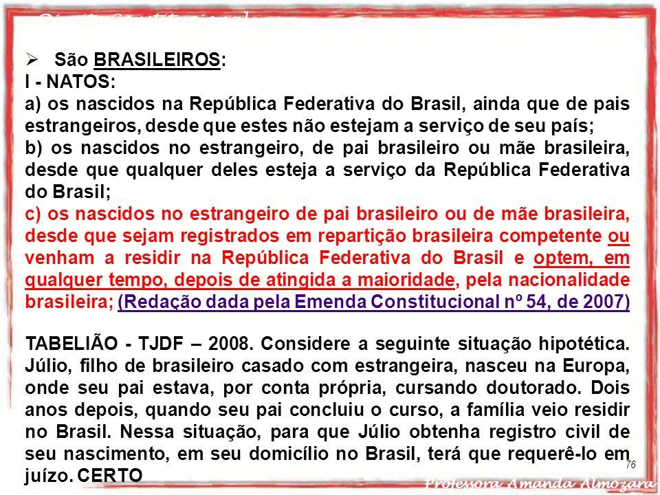 Direito Constitucional Professora Amanda Almozara 76 São BRASILEIROS: I - NATOS: a) os nascidos na República Federativa do Brasil, ainda que de pais e