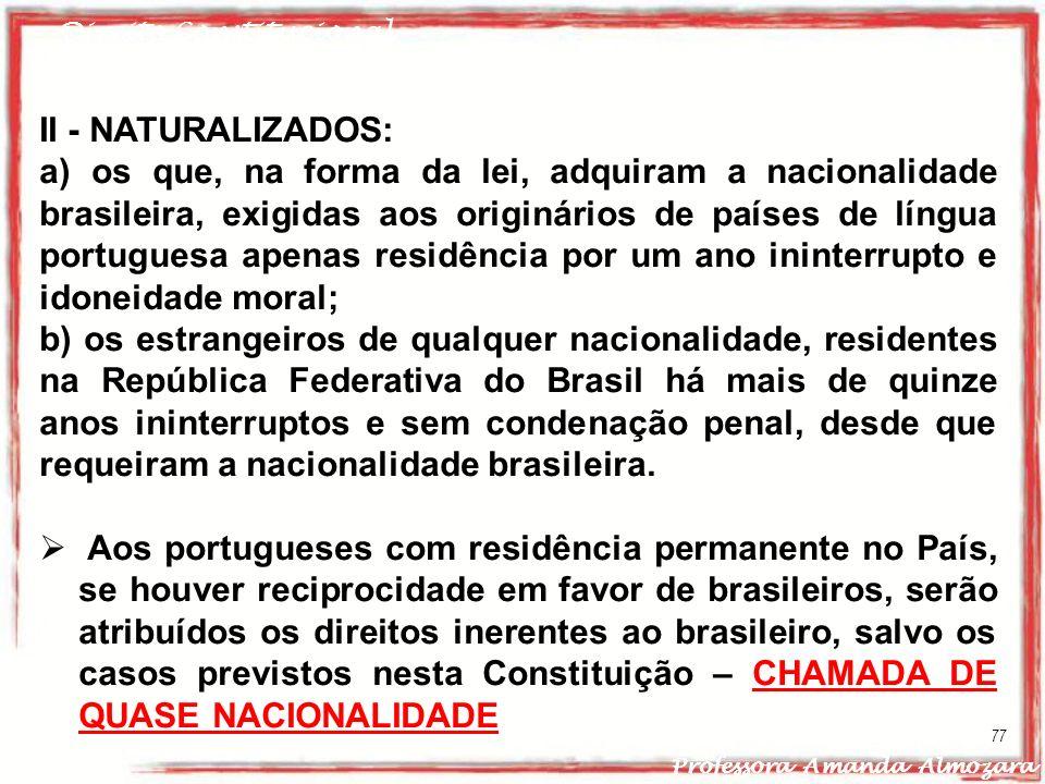 Direito Constitucional Professora Amanda Almozara 77 II - NATURALIZADOS: a) os que, na forma da lei, adquiram a nacionalidade brasileira, exigidas aos