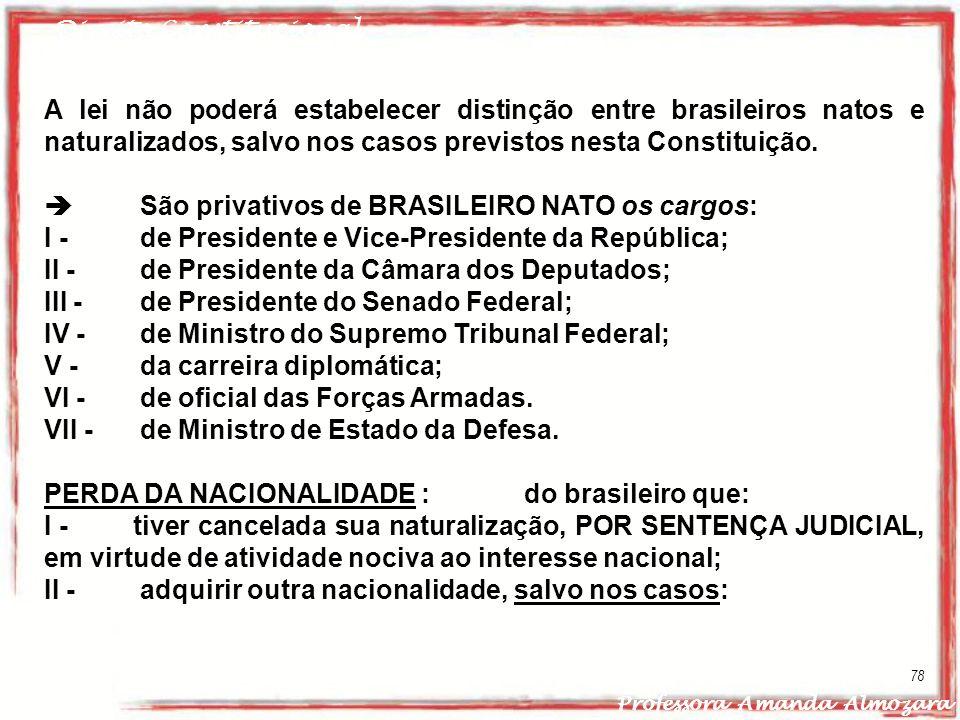 Direito Constitucional Professora Amanda Almozara 78 A lei não poderá estabelecer distinção entre brasileiros natos e naturalizados, salvo nos casos p