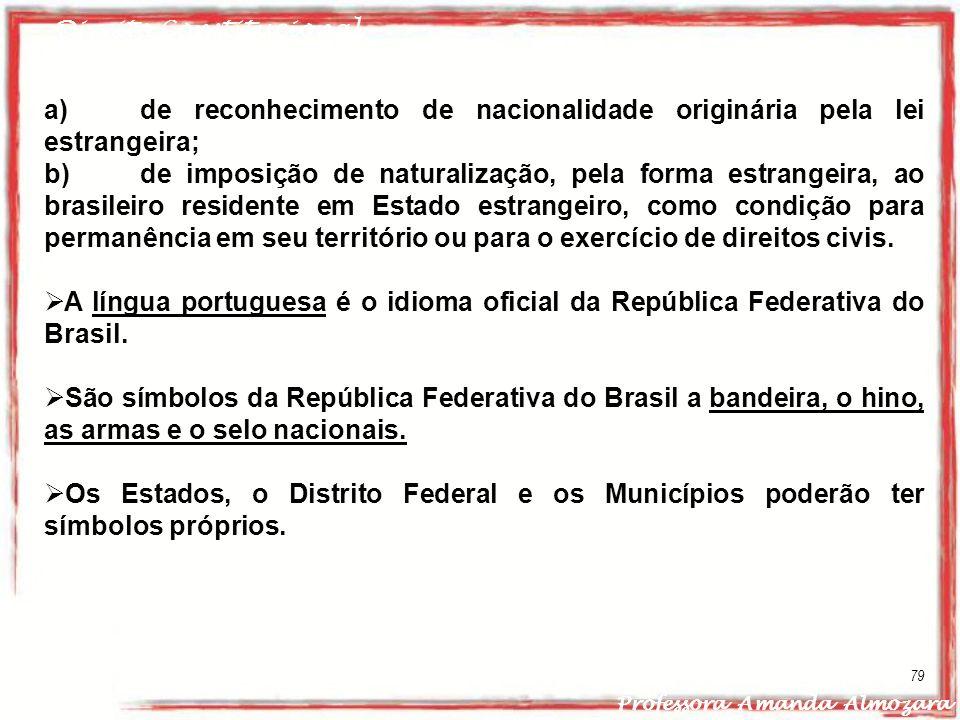 Direito Constitucional Professora Amanda Almozara 79 a) de reconhecimento de nacionalidade originária pela lei estrangeira; b) de imposição de natural